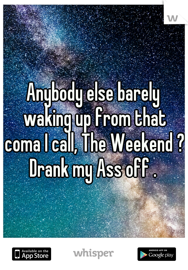 Anybody else barely waking up from that coma I call, The Weekend ? Drank my Ass off .