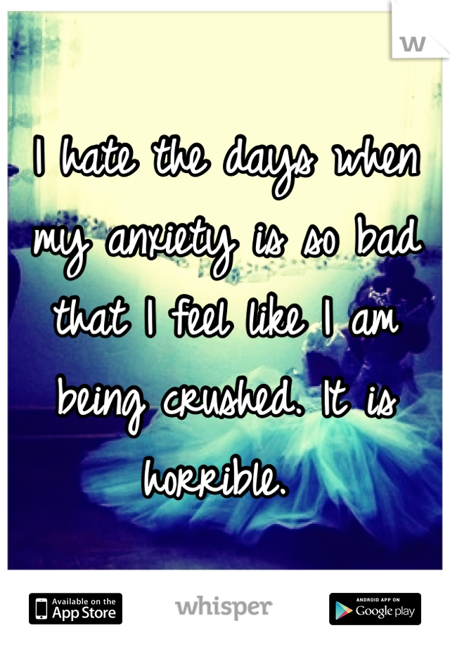 I hate the days when my anxiety is so bad that I feel like I am being crushed. It is horrible.