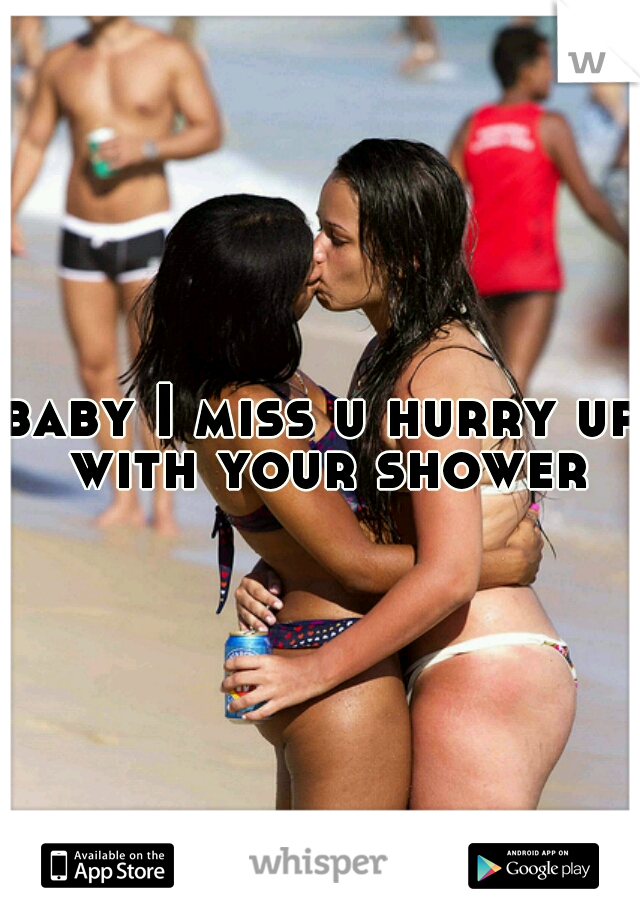baby I miss u hurry up with your shower