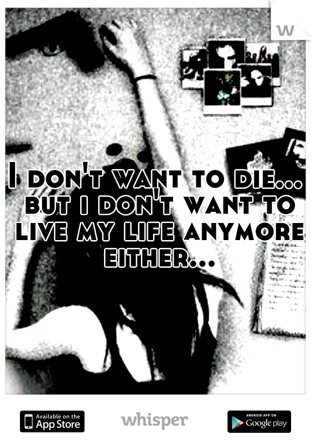 I don't want to die... but i don't want to live my life anymore either...