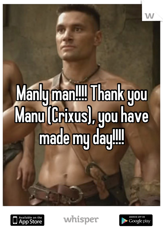 Manly man!!!! Thank you Manu (Crixus), you have made my day!!!!