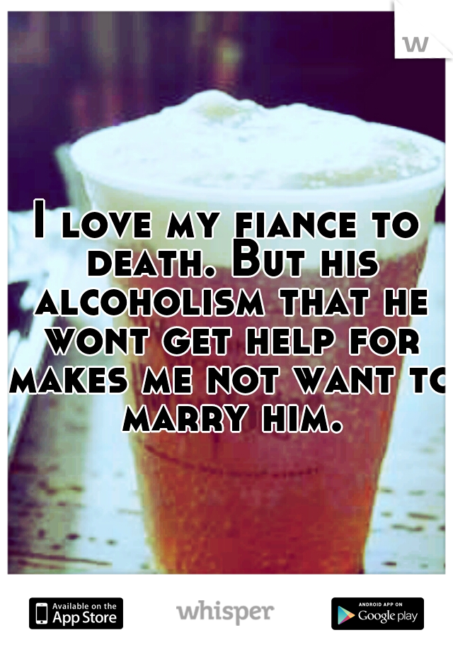 I love my fiance to death. But his alcoholism that he wont get help for makes me not want to marry him.