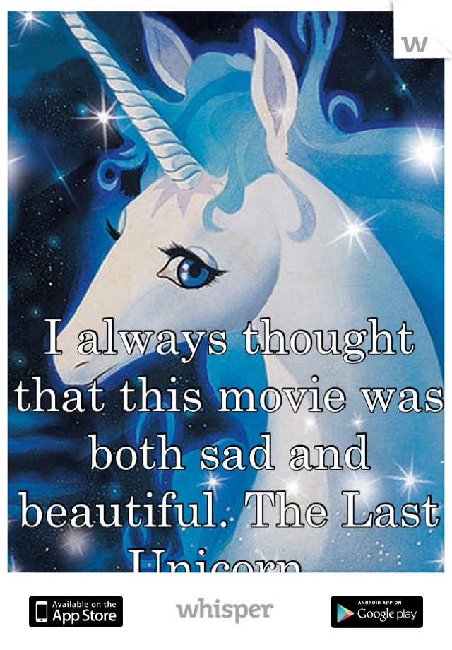 I always thought that this movie was both sad and beautiful. The Last Unicorn.