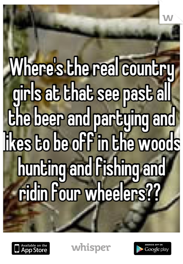 Where's the real country girls at that see past all the beer and partying and likes to be off in the woods hunting and fishing and ridin four wheelers??