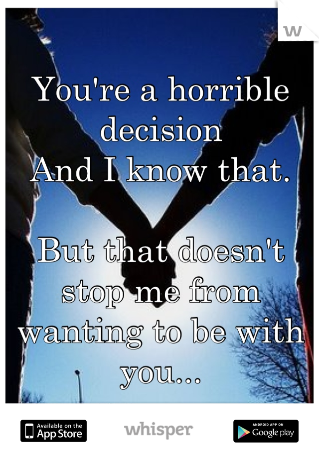 You're a horrible decision  And I know that.   But that doesn't stop me from wanting to be with you...