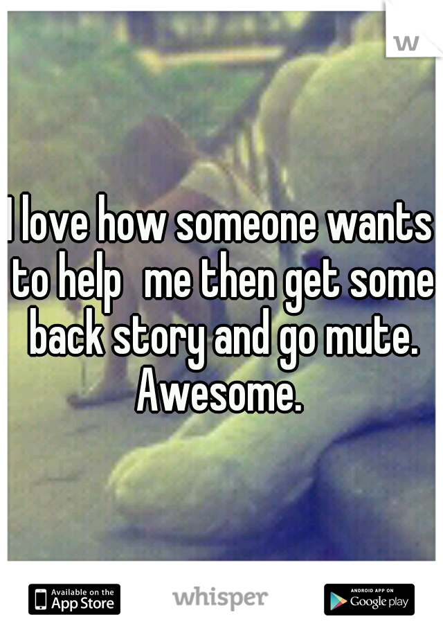 I love how someone wants to help me then get some back story and go mute. Awesome.