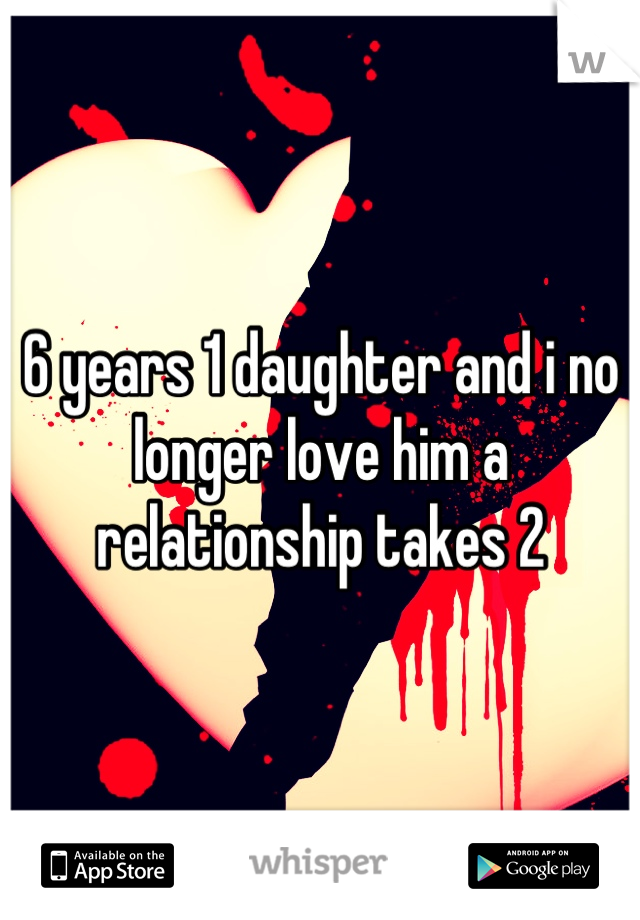 6 years 1 daughter and i no longer love him a relationship takes 2