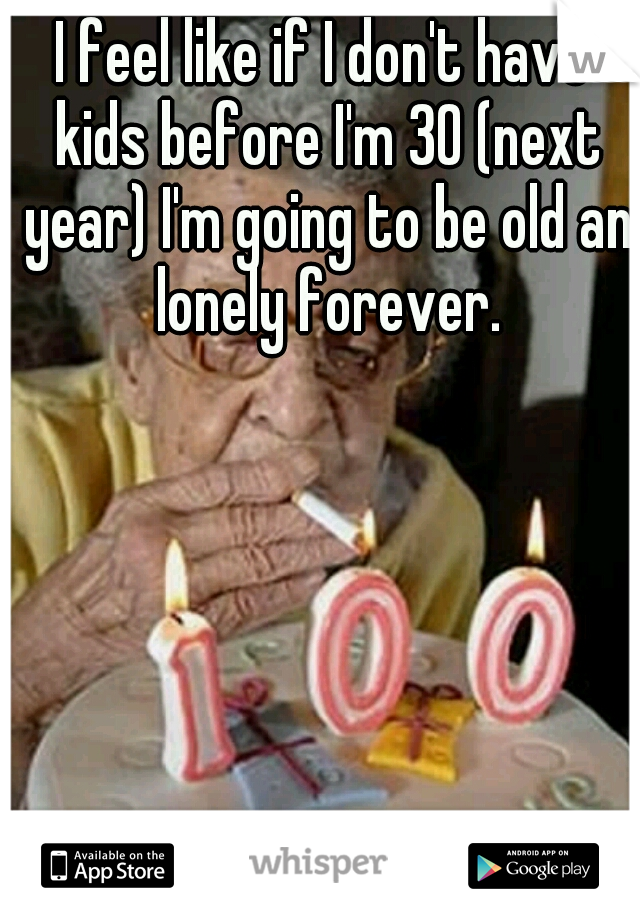 I feel like if I don't have kids before I'm 30 (next year) I'm going to be old an lonely forever.