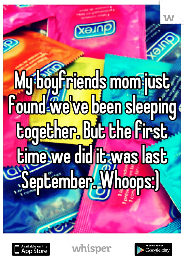 My boyfriends mom just found we've been sleeping together. But the first time we did it was last September. Whoops:)