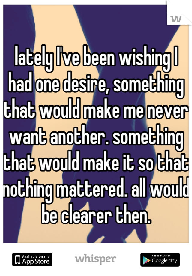 lately I've been wishing I had one desire, something that would make me never want another. something that would make it so that nothing mattered. all would be clearer then.