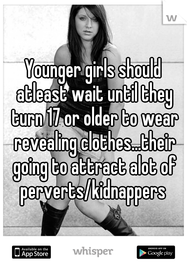 Younger girls should atleast wait until they turn 17 or older to wear revealing clothes...their going to attract alot of perverts/kidnappers