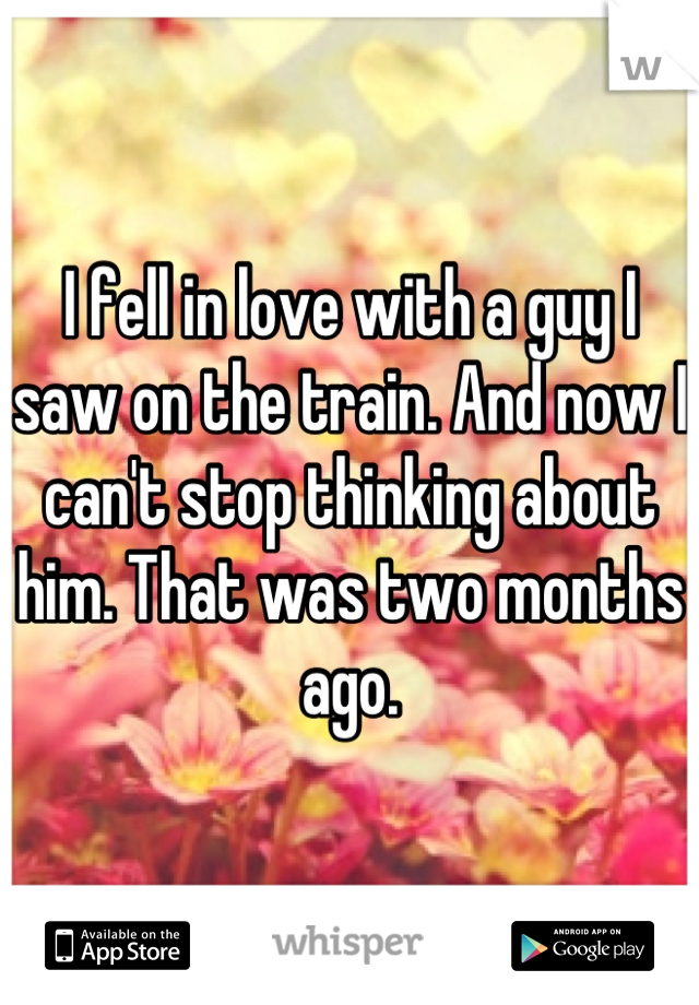 I fell in love with a guy I saw on the train. And now I can't stop thinking about him. That was two months ago.