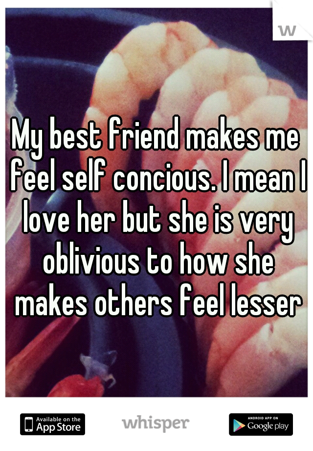 My best friend makes me feel self concious. I mean I love her but she is very oblivious to how she makes others feel lesser