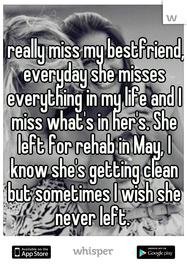 I really miss my bestfriend, everyday she misses everything in my life and I miss what's in her's. She left for rehab in May, I know she's getting clean but sometimes I wish she never left.