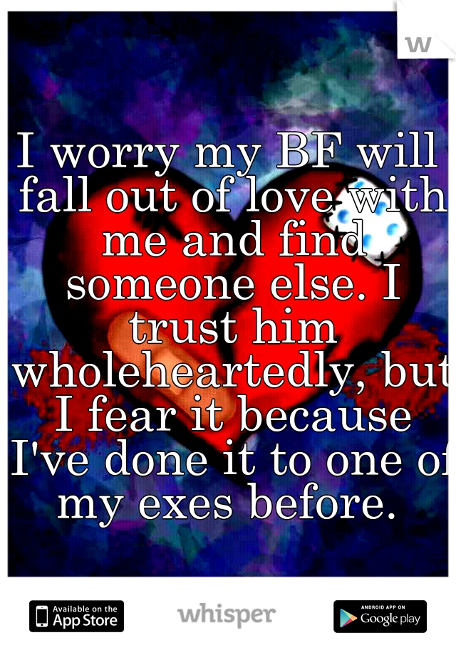 I worry my BF will fall out of love with me and find someone else. I trust him wholeheartedly, but I fear it because I've done it to one of my exes before.