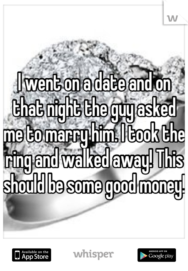 I went on a date and on that night the guy asked me to marry him. I took the ring and walked away! This should be some good money!