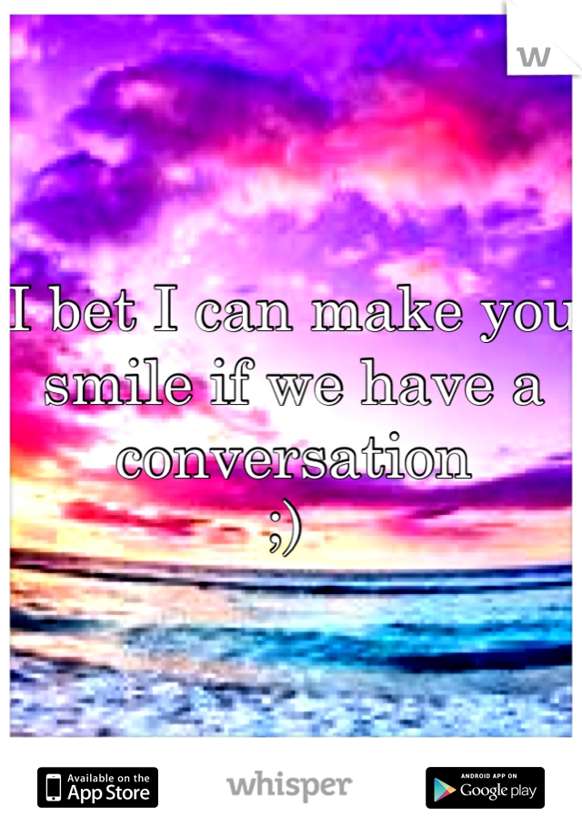 I bet I can make you smile if we have a conversation  ;)