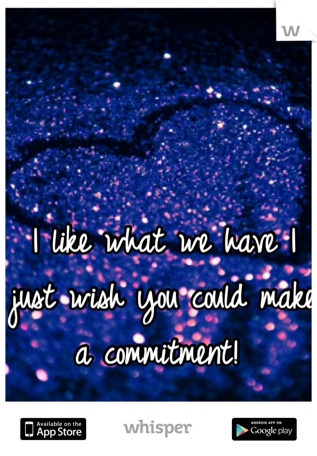 I like what we have I just wish you could make a commitment!