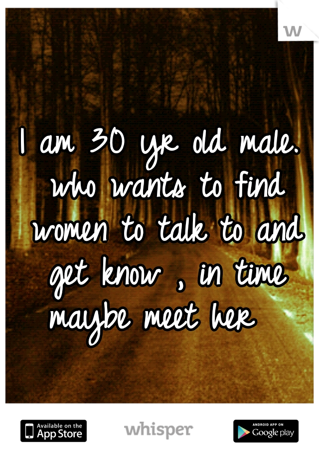 I am 30 yr old male. who wants to find women to talk to and get know , in time maybe meet her