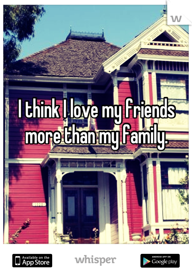 I think I love my friends more than my family.