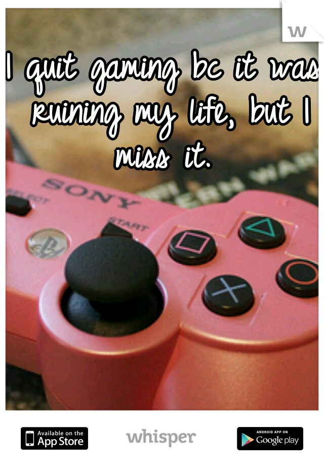 I quit gaming bc it was ruining my life, but I miss it.
