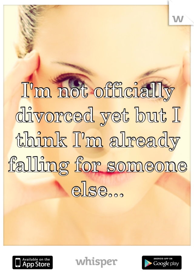 I'm not officially divorced yet but I think I'm already falling for someone else...