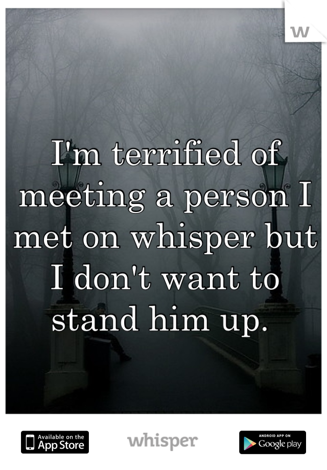 I'm terrified of meeting a person I met on whisper but I don't want to stand him up.