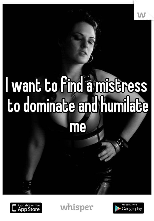 I want to find a mistress to dominate and humilate me