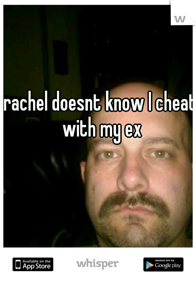 rachel doesnt know I cheat with my ex