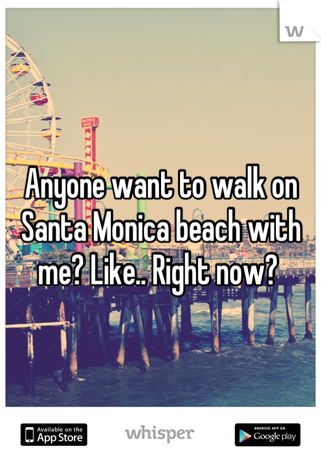Anyone want to walk on Santa Monica beach with me? Like.. Right now?