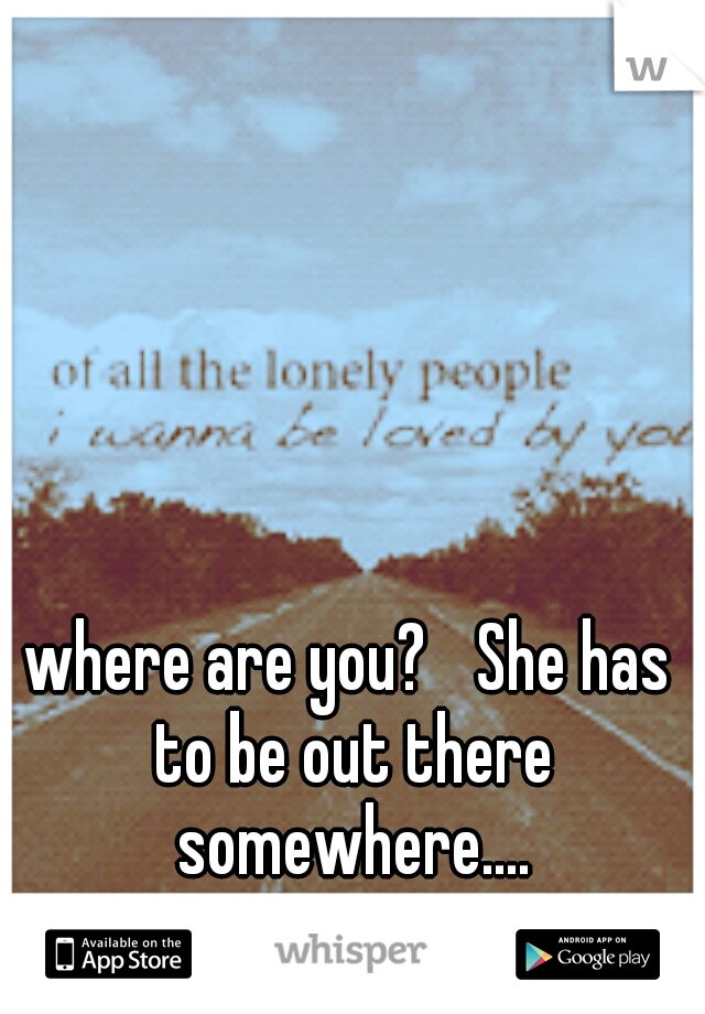 where are you?  She has to be out there somewhere....