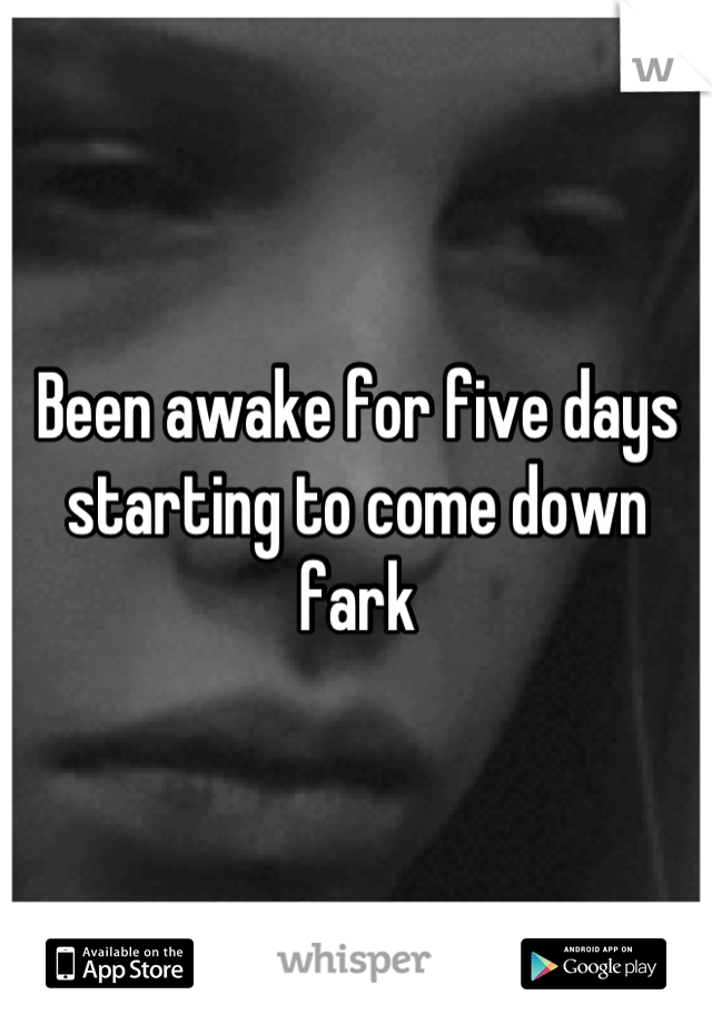 Been awake for five days starting to come down fark