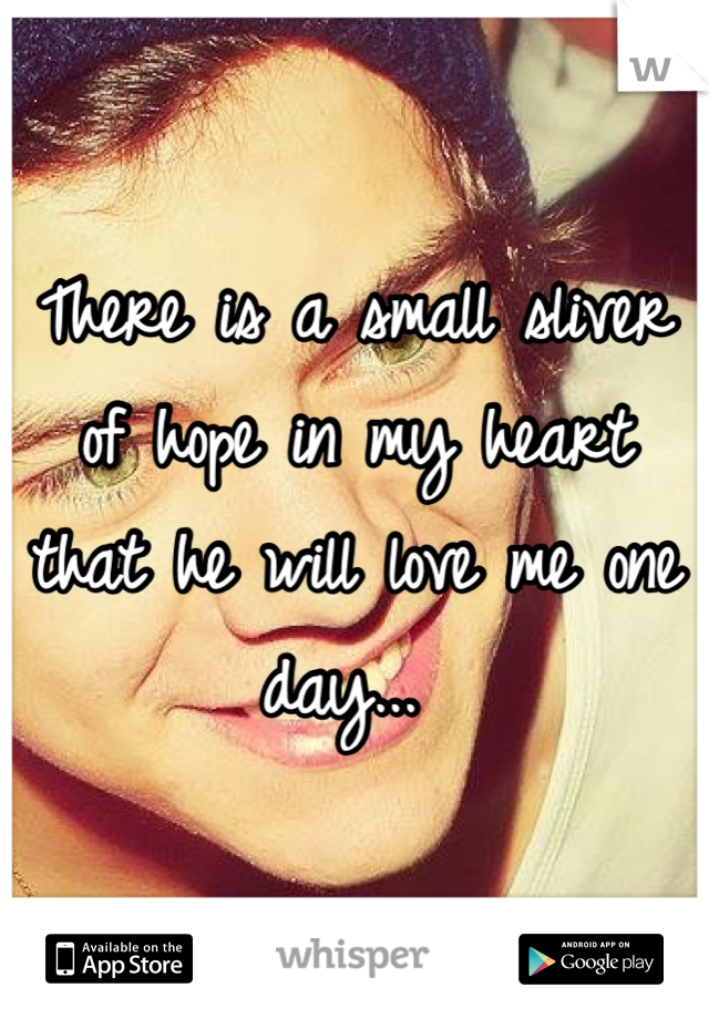 There is a small sliver of hope in my heart that he will love me one day...