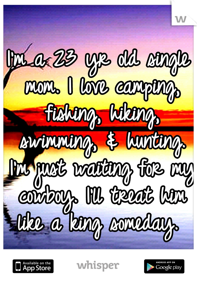 I'm a 23 yr old single mom. I love camping, fishing, hiking, swimming, & hunting. I'm just waiting for my cowboy. I'll treat him like a king someday.