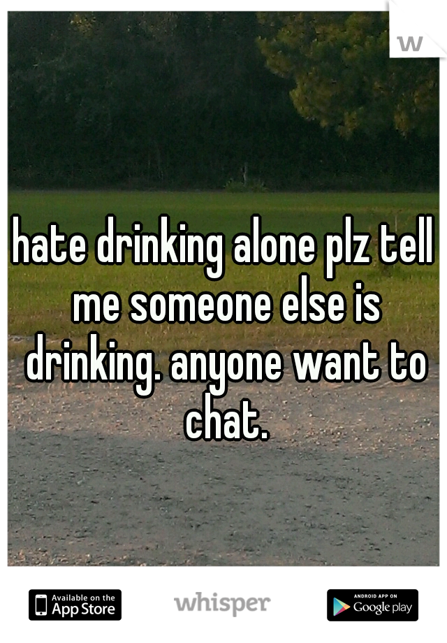 hate drinking alone plz tell me someone else is drinking. anyone want to chat.