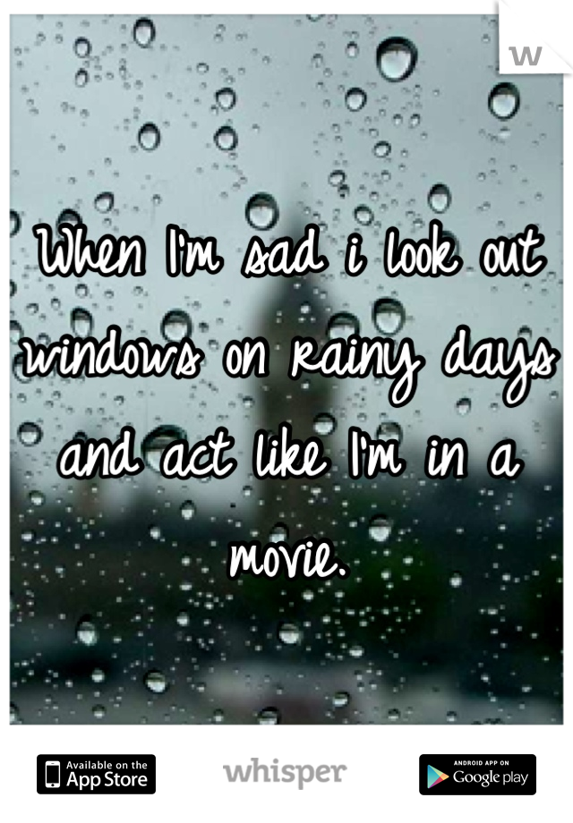 When I'm sad i look out windows on rainy days and act like I'm in a movie.
