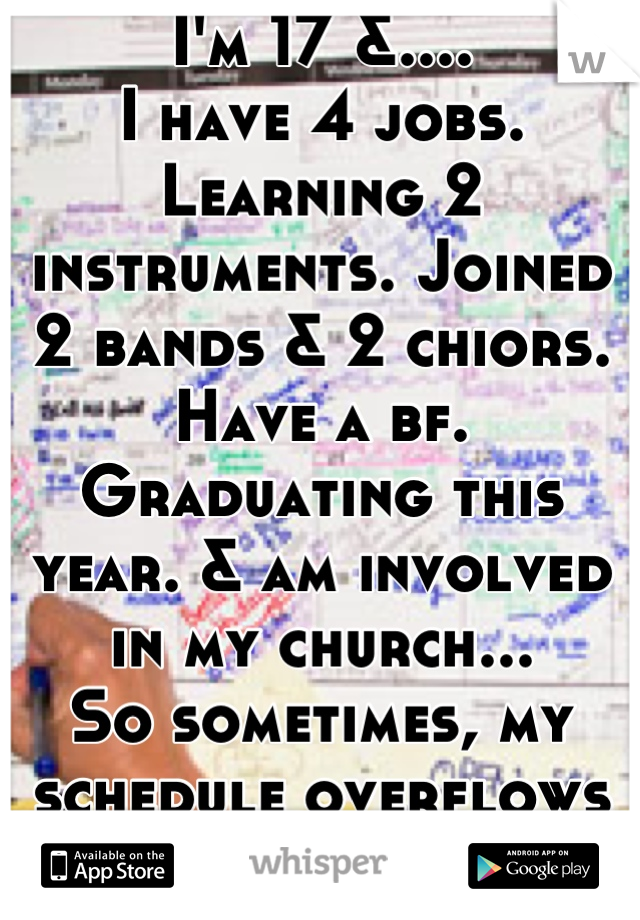 I'm 17 &.... I have 4 jobs. Learning 2 instruments. Joined 2 bands & 2 chiors. Have a bf. Graduating this year. & am involved in my church... So sometimes, my schedule overflows just like this one. :/