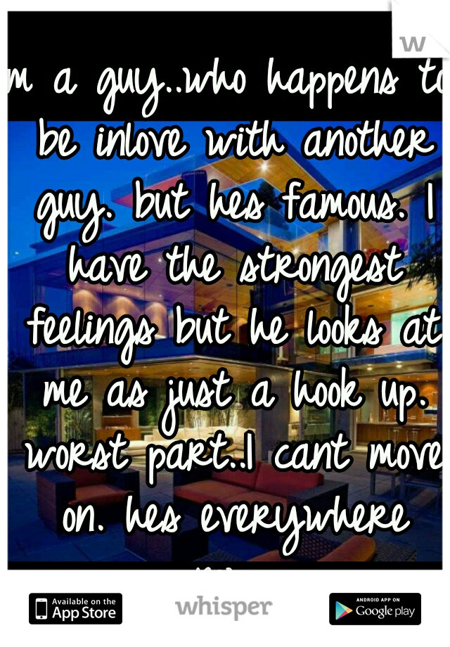 Im a guy..who happens to be inlove with another guy. but hes famous. I have the strongest feelings but he looks at me as just a hook up. worst part..I cant move on. hes everywhere now..