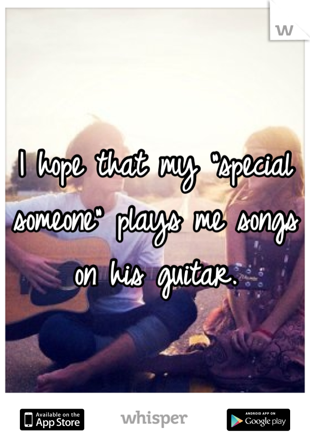 "I hope that my ""special someone"" plays me songs on his guitar."