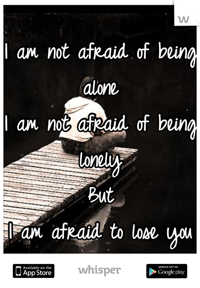 I am not afraid of being alone I am not afraid of being lonely But I am afraid to lose you