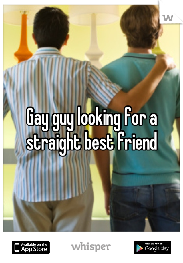 Gay guy looking for a straight best friend