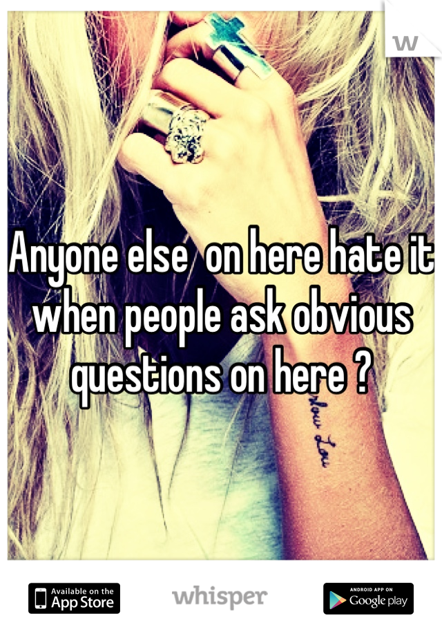 Anyone else  on here hate it when people ask obvious questions on here ?