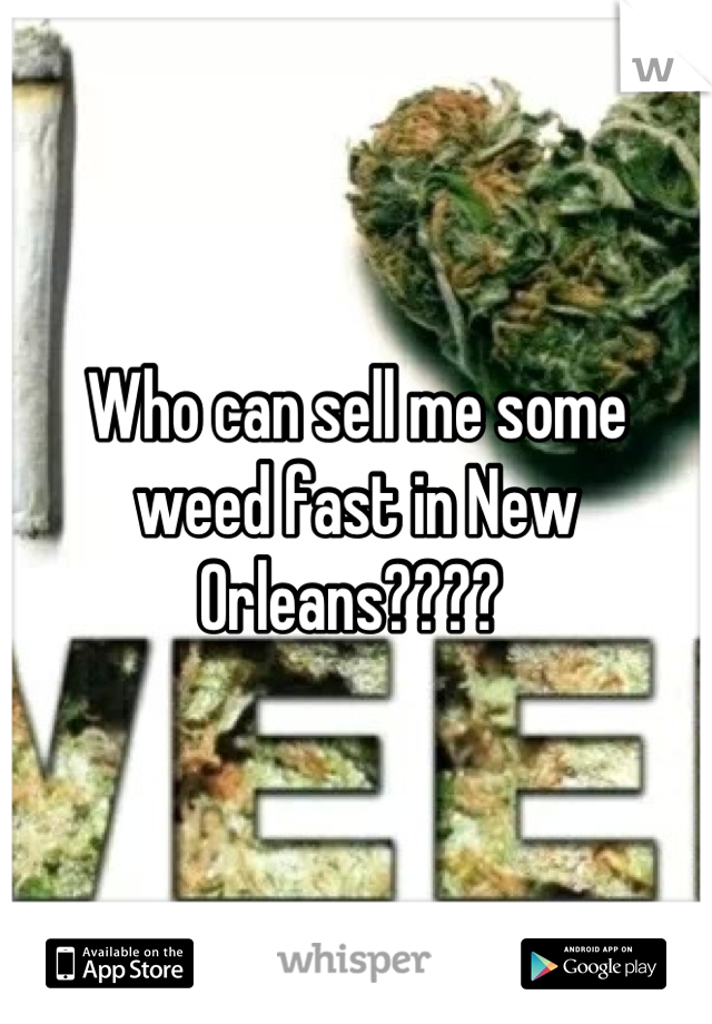 Who can sell me some weed fast in New Orleans????
