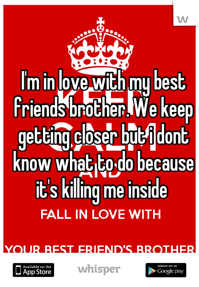 I'm in love with my best friends brother. We keep getting closer but i dont know what to do because it's killing me inside
