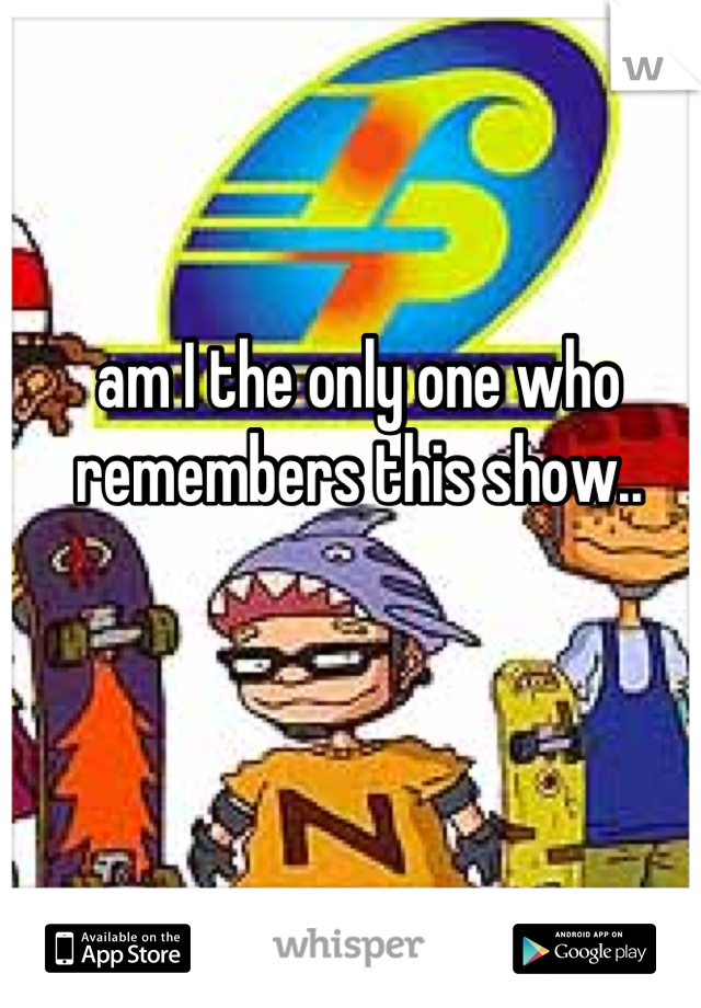 am I the only one who remembers this show..