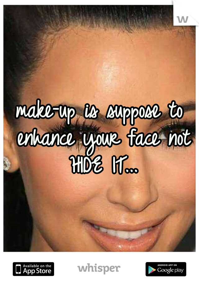 make-up is suppose to enhance your face not HIDE IT...