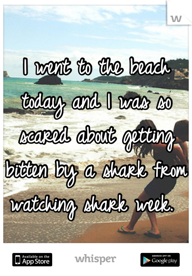 I went to the beach today and I was so scared about getting bitten by a shark from watching shark week.