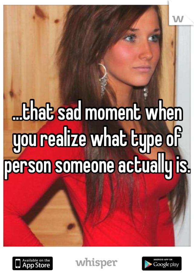 ...that sad moment when you realize what type of person someone actually is.