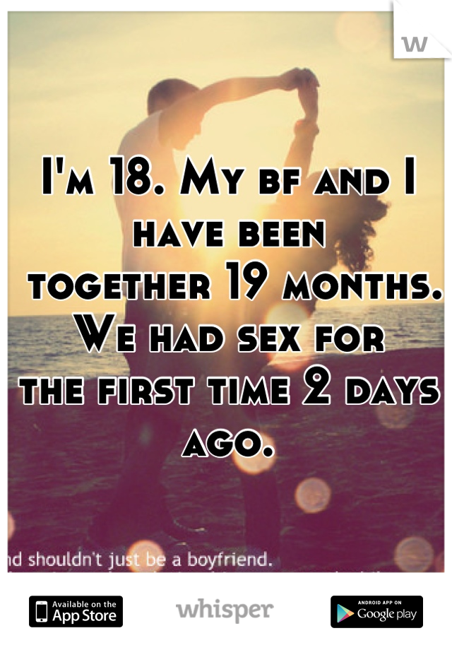 I'm 18. My bf and I have been  together 19 months. We had sex for  the first time 2 days ago.