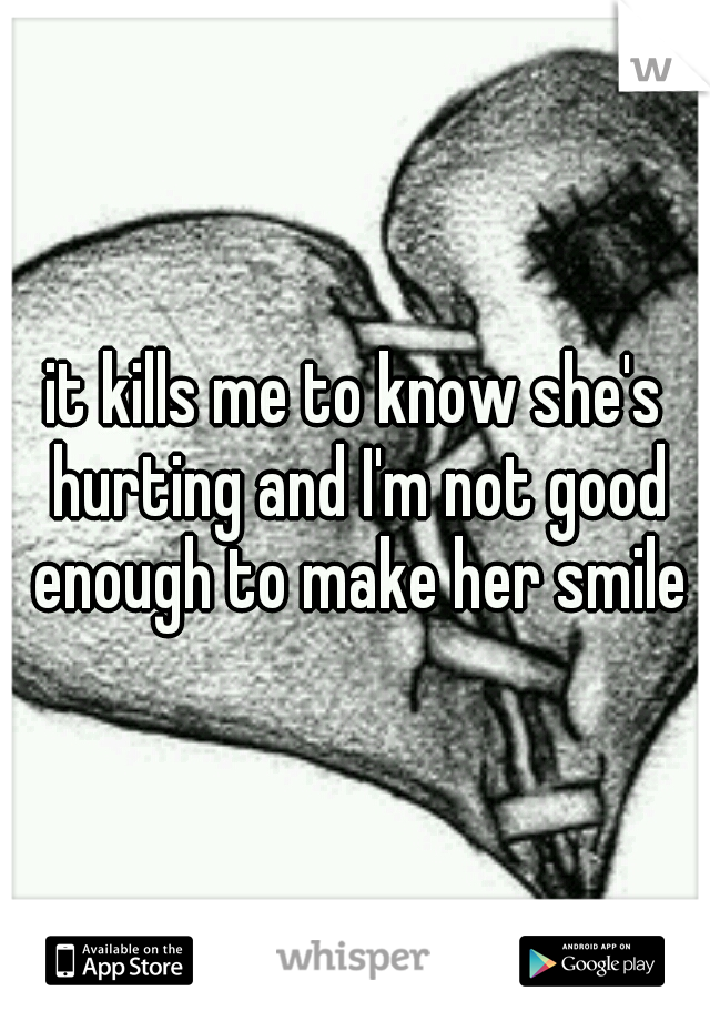 it kills me to know she's hurting and I'm not good enough to make her smile